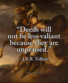 """""""Deeds will not be less valiant because they are unpraised. Tolkien """"Deeds will not be less valiant because they are unpraised. Quotable Quotes, Wisdom Quotes, Book Quotes, Quotes To Live By, Me Quotes, Motivational Quotes, Inspirational Quotes, Tolkien Quotes, J. R. R. Tolkien"""