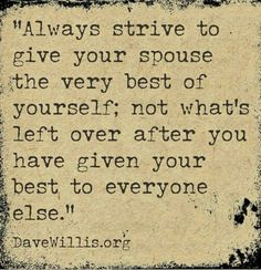 Always strive to give your spouse the very best of yourself; not what's left over after you have given your best to everyone else