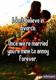"""I don't believe in divorce.  Once we're married you're mine to annoy forever."""