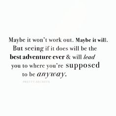 Maybe it wont work out, but maybe it will. But seeing if it does will be the best adventure ever and will lead you to where you're supposed to be.