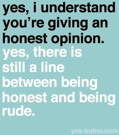I always think an honest opinion is one that is asked for. Some people give their opinion when you don't ask for it-I think that is what makes it rude-it's rude honesty. Great Quotes, Quotes To Live By, Me Quotes, Funny Quotes, Inspirational Quotes, Random Quotes, Sarcastic Quotes, Inspiring Sayings, Positive Quotes