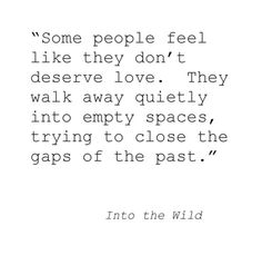 Some people feel like they don't deserve love. They walk away quietly into empty spaces, trying to close the gaps of the past.