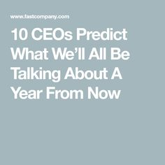 10 CEOs Predict What We'll All Be Talking About A Year From Now