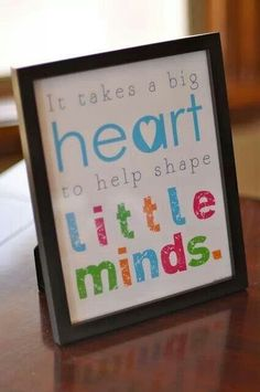 #Teacher13 It takes a big heart to help shape little minds.  Love this quote.  You can find the free #printable right here. http://bitsycreations.blogspot.com/2011/12/free-teacher-appreciate-printables.html