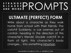 ✐ Daily Weird Prompt ✐Ultimate (Perfect) FormWrite about a character as they walk home from school with their friends. The catch? Suddenly, a car swerves out of control– heading in the direction of this character's friends! Double catch? In a flash of light, this character's body changes… into something inhuman.Any work you create based off this prompt belongs to you, no sourcing is necessary though it would be really appreciated! And don't forget to tag maxkirin (or tweet @MistreKirin), so…