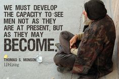 """We must develop the capacity to see men not as they are at present, but as they may become."" --Thomas S. Monson #LDS #Mormon"