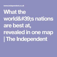 What the world's nations are best at, revealed in one map | The Independent