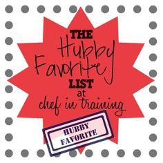 The Hubby Favorite List at Chef in Training! Written by a husband himself, you know these are all Hubby-Approved recipes!