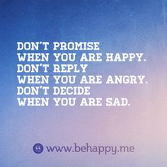 Don't promise when you are happy. Don't reply when you are angry. Don't decide when you are sad.