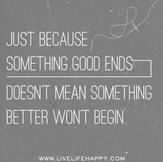 Just because something good ends, doesn't mean something better won't begin..