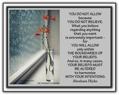 You do not allow because you do not believe. What you believe regarding anything that you want is extremely important - for you will allow only within the boundaries of your beliefs. And so, in many cases your beliefs must be altered to harmonize with your intentions. Abraham-Hicks Quotes (AHQ2446) #allow #belief #intention