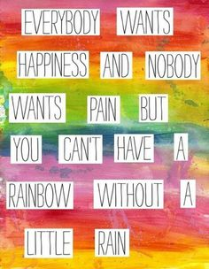 """Everybody wants happiness and nobody wants pain, but you can't have a rainbow without a little rain."""