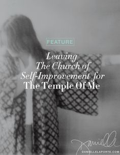 AMEN! Leaving the church of self improvement for the temple of me!!! Deep bow...I want to sit at your feet and remember! @Danielle LaPorte