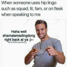 When someone uses hip lingo such as squad, lit, fam, or on fleek when speaking to me  Haha well shamalamadingdong right back at ya ;)~