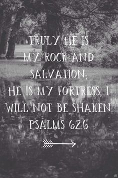 Truly He's my rock and salvation. He is my fortress. I will not be shaken. Psalms 62.6 the lord, psalm 626, amen, bible scriptures, christ, dior, a tattoo, rock, bible verses