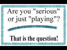 """Are you """"serious"""" or just """"playing""""?"""