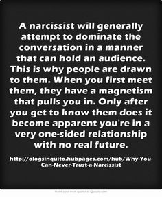 A narcissist will generally attempt to dominate the conversation in a manner that can hold an audience. This is why people are drawn to them. When you first meet them, they have a magnetism that pulls you in. Only after you get to know them does it become apparent you're in a very one-sided relationship with no real future.