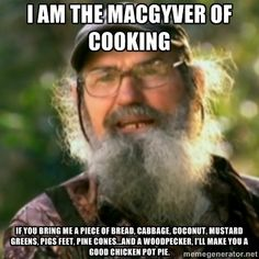 Duck Dynasty - Uncle Si  - I am the MacGyver of cooking If you bring me a piece of bread, cabbage, coconut, mustard greens, pigs feet, pine cones...and a woodpecker, Ill make you a good chicken pot pie.