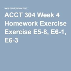 ACCT 304 Week 4 Homework Exercise E5-8, E6-1, E6-3 Final Exams, Homework, Accounting, Student, Exercise, Ejercicio, Excercise, Finals, Work Outs