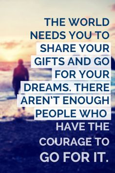"""""""THE WORLD NEEDS YOU TO SHARE YOUR GIFTS AND GO FOR YOUR DREAMS. THERE AREN'T ENOUGH PEOPLE WHO HAVE THE COURAGE TO GO FOR IT."""" - Daily Inspiration from Lewis Howes on the School of Greatness podcast"""