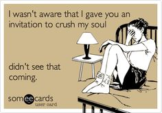 Funny Breakup Ecard: I wasn't aware that I gave you an invitation to crush my soul didn't see that coming.