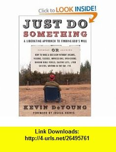 Just Do Something How to Make a Decision Without Dreams, Visions, Fleeces, Open Doors, Random Bible Verses, Casting Lots, Liver Shivers, Writing in the Sky, etc. Kevin DeYoung, Joshua Harris , ISBN-10: 0802458386  ,  , ASIN: B002PJ4M4E , tutorials , pdf , ebook , torrent , downloads , rapidshare , filesonic , hotfile , megaupload , fileserve