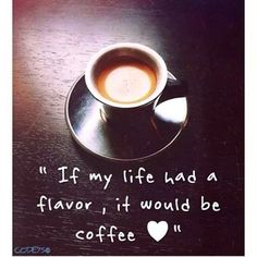 If my life had a flavor, it would be coffee!