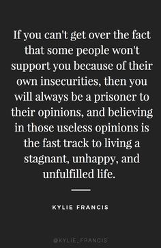 if you can't get over the fact that some people wont support you because of their own insecurities, then you will always be a prisoner to their opinions, and believing in those useless opinions is the fast tract to living a stagnant, unhappy, and unfulfilled life | kylie francis quotes | best quotes to live by for entrepreneurs | #entrepreneur #girlboss #bossbabe #quote