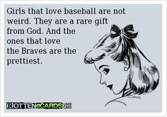 Girls+that+love+baseball+are+not++++++weird.+They+are+a+rare+gift++++++++from+God.+And+the+++++++++++++++++++++ones+that+love+  the+Braves+are+the  prettiest.