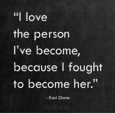 I love the person I have become because I fought to become her Kaci Diane