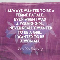 I always wanted to be a femme fatale. Even when I was a young girl, I never really wanted to be a girl. I wanted to be a woman. - Diane von Furstenberg - Empowering Quotes for Every Phenomenal Woman - Photos