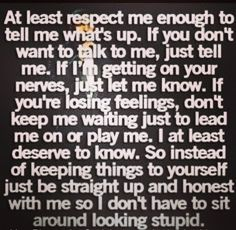Don't leave me hanging or omit the truth cuz you want to save face or spare feelings. That ain't real