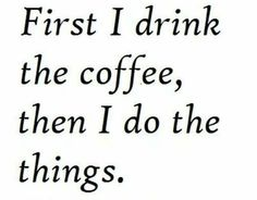 Then,  drink the coffee again