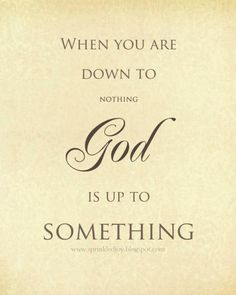 When you are down to nothing GOD is up to Something
