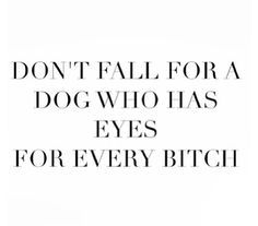 Dont Fall For A Dog Who Has Eyes For Every Bitch