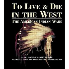 To Live and Die in the West: The American Indian Wars  First Published in 2002. Routledge is an imprint of Taylor & Francis, an informa company.	 Author : Jason Hook, Martin Pegler