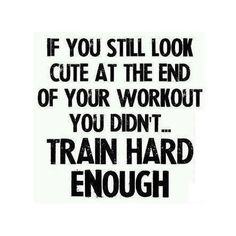If you still look cute at the end of your workout, you didn't train hard enough.
