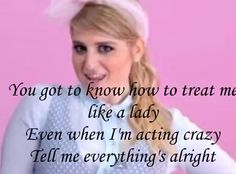 Dear future husband, heres a few things you'll need to know if you wanna be my one and only all my life. YOUVE GOTTA KNOW HOW TO TREAT ME LIKE A LADY EVEN WHEN IM ACTING CRAZY TELL ME EVERYTHINGS ALRIGHT!!! <3 I do NOT like Meghan Trainor but this part of the song IS AMAZING I LOVE IT
