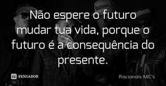 Não espere o futuro mudar tua vida, porque o futuro é a consequência do presente. — Racionais MCs