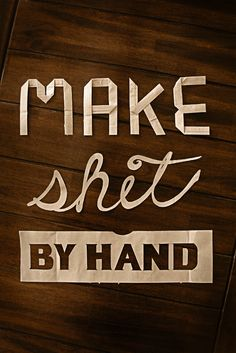 Make shit by hand.