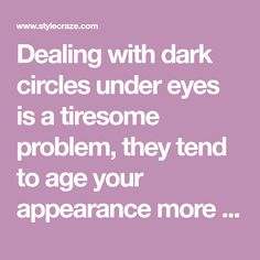 Dealing with dark circles under eyes is a tiresome problem, they tend to age your appearance more than wrinkles or gray hair. Get rid of them by using these remedies