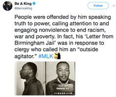 """(2 of 2) People were offended by him speaking truth to power, calling attention to and engaging nonviolence to end racism, war and poverty. In fact, his 'Letter from Birmingham Jail' was in response to clergy who called him an """"outside agitator."""" #MLK  ~ @BerniceKing"""