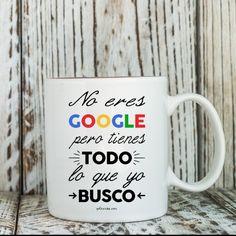 """Taza  """"No eres Google pero tienes todo lo que yo busco"""""""