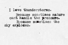 I love thunderstorms. Because sometimes nature cant handle the pressure. Because sometimes the sky explodes.