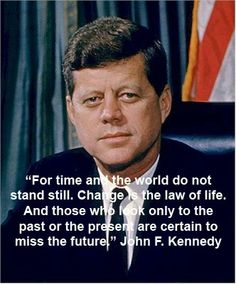 """""""For time and the world do not stand still.  Change is the law of life. And those who look only to the past or the present are certain to miss the future""""  -John F. Kennedy"""