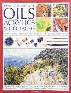 How To Paint With Oils, Acrylics and Gouache: Learn to build confidence and skill levels with 30 practical exercises, By Ian Sidaway // $15.99 CAD // $12.18 USD