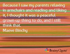 Because I saw my parents relaxing in armchairs and reading and liking it, I thought it was a peaceful grown-up thing to do, and I still think that. Maeve Binchy, Things To Think About, Things To Do, Brainy Quotes, I Saw, Armchairs, Growing Up, Parents, Relax