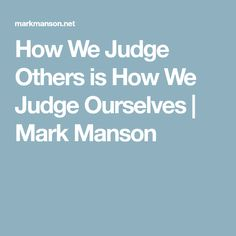How We Judge Others is How We Judge Ourselves | Mark Manson