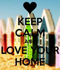 KEEP CALM AND LOVE YOUR HOME .