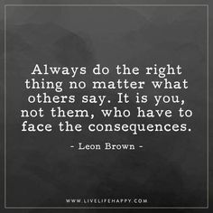 Deep Life Quote: Always do the right thing no matter what others say. It is you, not them, who have to face the consequences. - Leon Brown